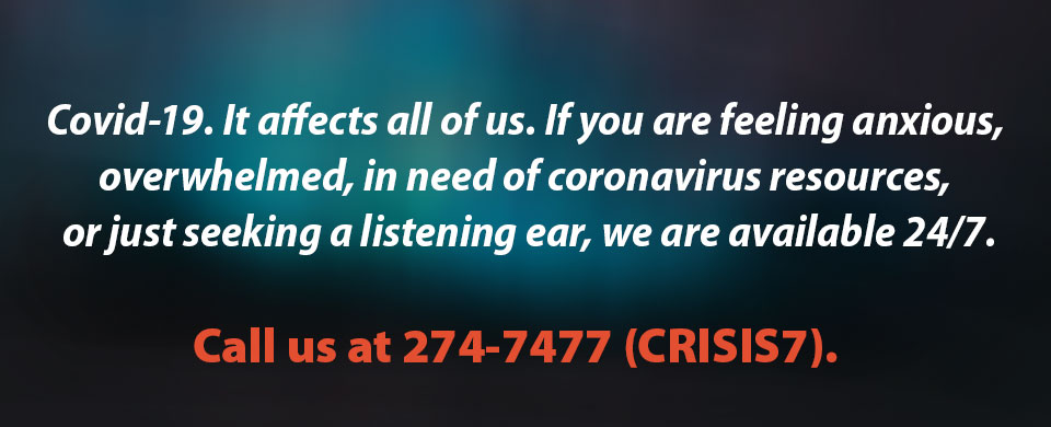 Covid-19. It affects all of us. If you are feeling anxious, overwhelmed, in need of coronavirus resources, or just seeking a listening ear, we are available 24/7. Call us at 274-7477 (CRISIS7).